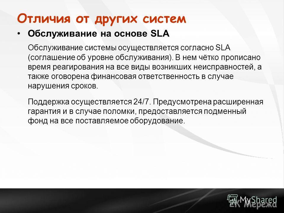 Отличия от других систем Обслуживание на основе SLA Обслуживание системы осуществляется согласно SLA (соглашение об уровне обслуживания). В нем чётко прописано время реагирования на все виды возникших неисправностей, а также оговорена финансовая отве