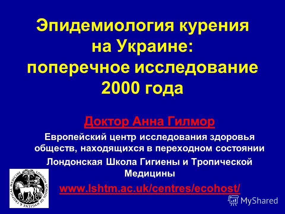 Эпидемиология курения на Украине: поперечное исследование 2000 года Доктор Анна Гилмор Европейский центр исследования здоровья обществ, находящихся в переходном состоянии Лондонская Школа Гигиены и Тропической Медицины www.lshtm.ac.uk/centres/ecohost