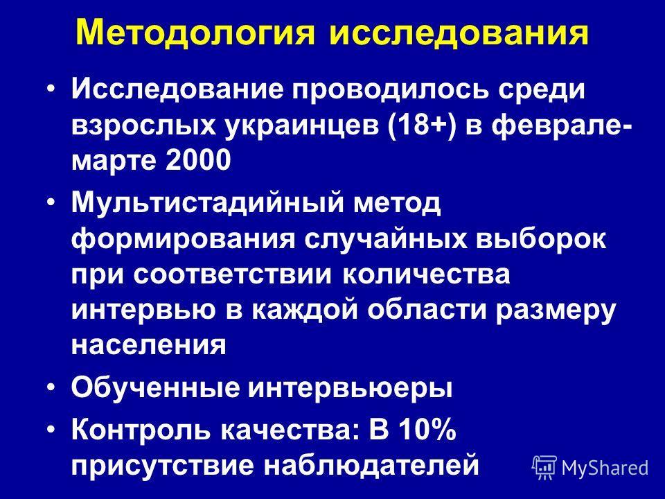 Методология исследования Исследование проводилось среди взрослых украинцев (18+) в феврале- марте 2000 Мультистадийный метод формирования случайных выборок при соответствии количества интервью в каждой области размеру населения Обученные интервьюеры