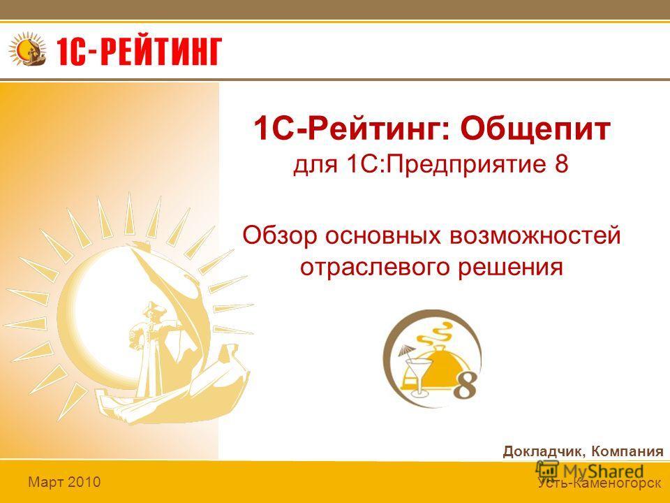 Докладчик, Компания Март 2010 Усть-Каменогорск 1C-Рейтинг: Общепит для 1С:Предприятие 8 Обзор основных возможностей отраслевого решения