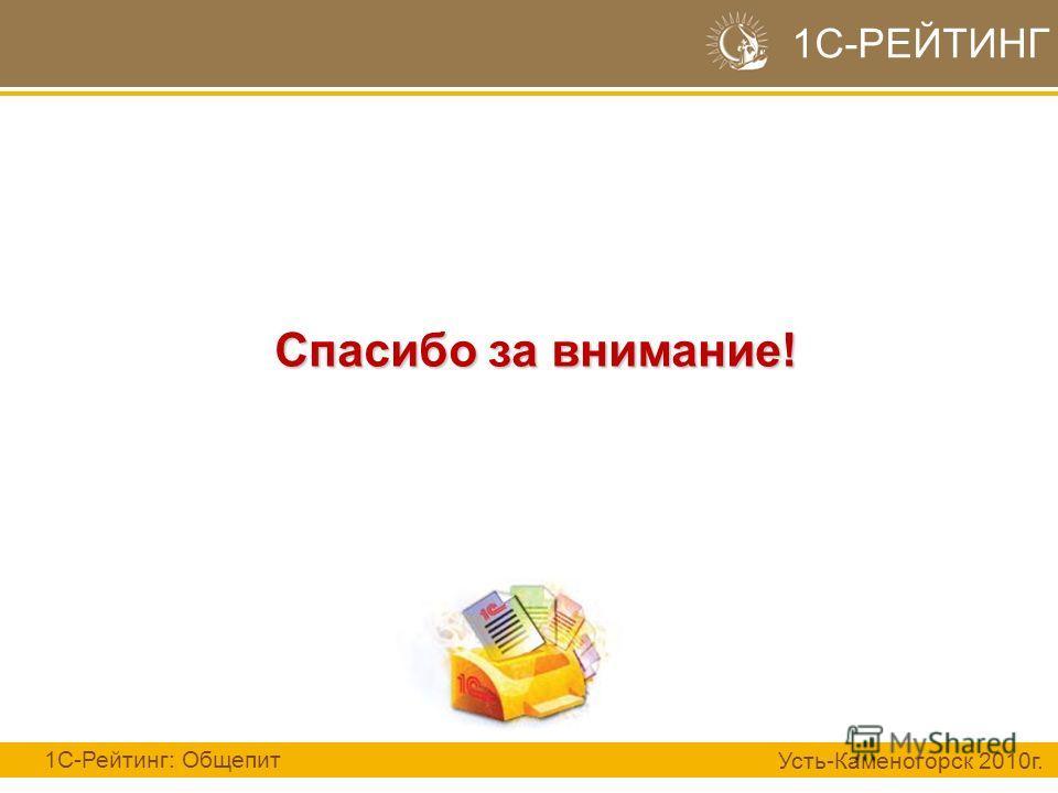 Спасибо за внимание! 1С-РЕЙТИНГ 1С-Рейтинг: Общепит Усть-Каменогорск 2010г.