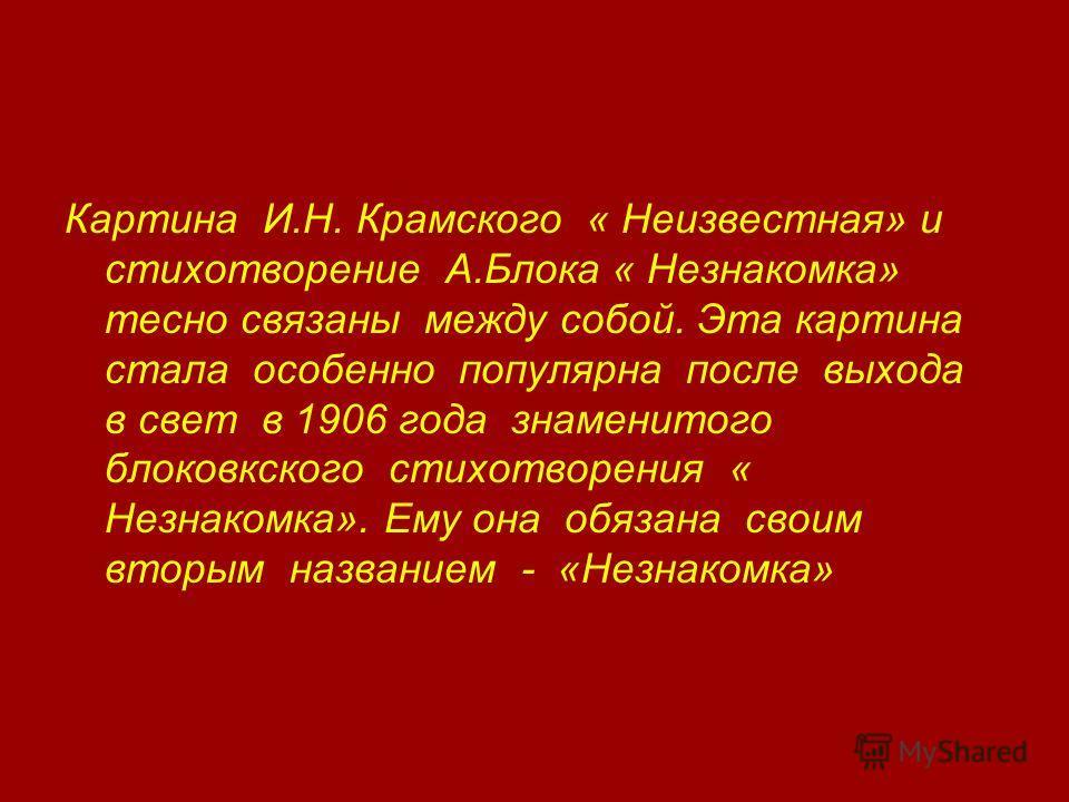 Картина И.Н. Крамского « Неизвестная» и стихотворение А.Блока « Незнакомка» тесно связаны между собой. Эта картина стала особенно популярна после выхода в свет в 1906 года знаменитого блоковкского стихотворения « Незнакомка». Ему она обязана своим вт