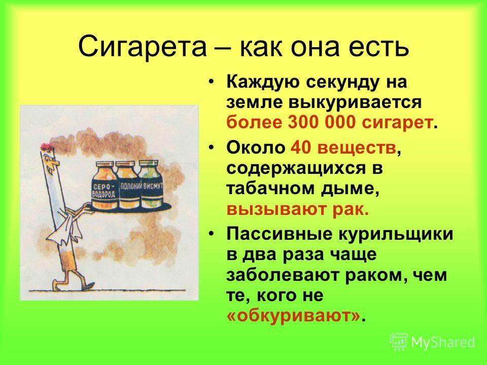 Сигарета – как она есть Каждую секунду на земле выкуривается более 300 000 сигарет. Около 40 веществ, содержащихся в табачном дыме, вызывают рак. Пассивные курильщики в два раза чаще заболевают раком, чем те, кого не «обкуривают».