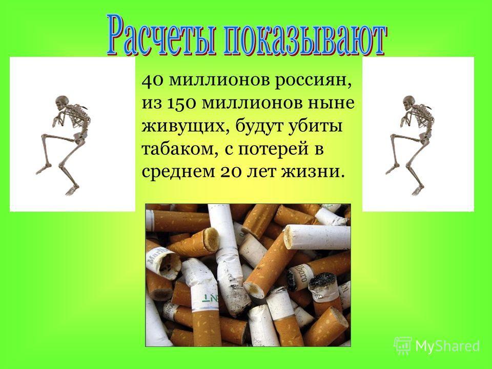 40 миллионов россиян, из 150 миллионов ныне живущих, будут убиты табаком, с потерей в среднем 20 лет жизни.