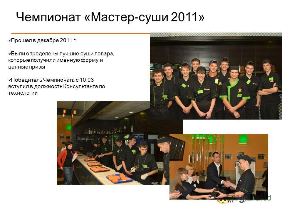 Чемпионат «Мастер-суши 2011» Прошел в декабре 2011 г. Были определены лучшие суши повара, которые получили именную форму и ценные призы Победитель Чемпионата с 10.03 вступил в должность Консультанта по технологии