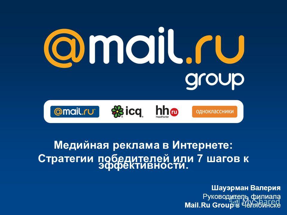 Шауэрман Валерия Руководитель филиала Mail.Ru Group в Челябинске Медийная реклама в Интернете: Cтратегии победителей или 7 шагов к эффективности.