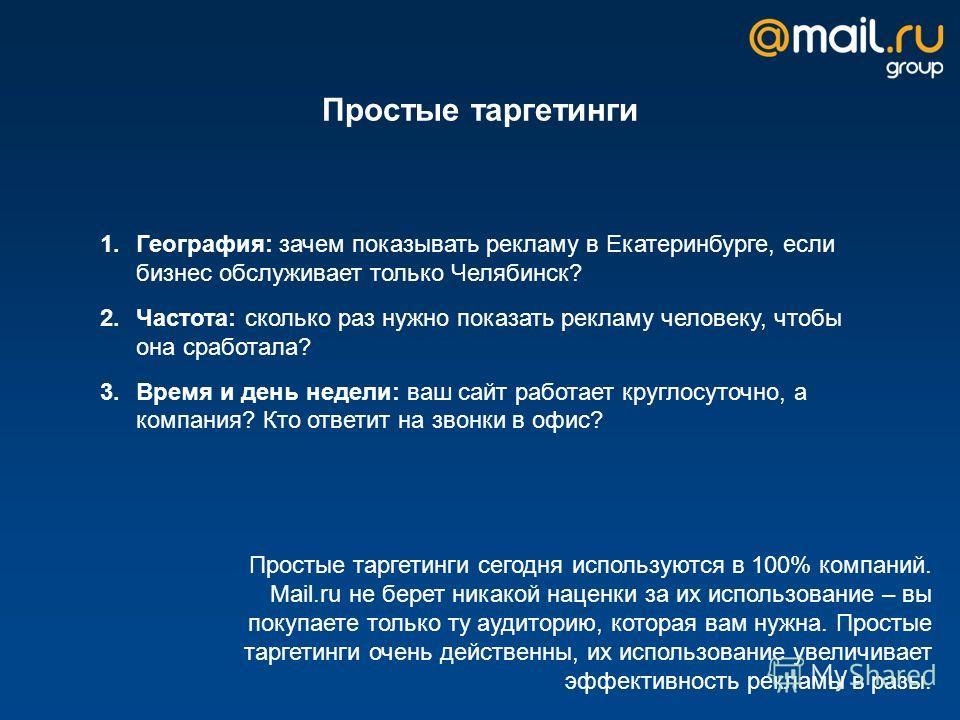 Простые таргетинги 1.География: зачем показывать рекламу в Екатеринбурге, если бизнес обслуживает только Челябинск? 2.Частота: сколько раз нужно показать рекламу человеку, чтобы она сработала? 3.Время и день недели: ваш сайт работает круглосуточно, а