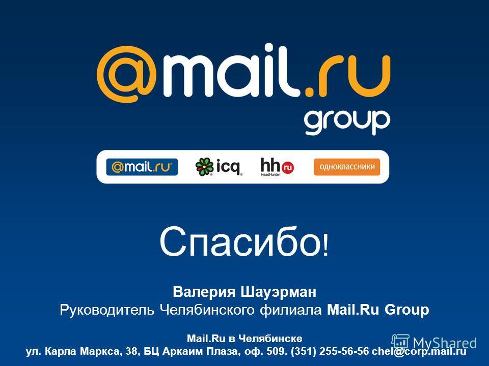 Спасибо ! Mail.Ru в Челябинске ул. Карла Маркса, 38, БЦ Аркаим Плаза, оф. 509. (351) 255-56-56 chel@corp.mail.ru Валерия Шауэрман Руководитель Челябинского филиала Mail.Ru Group