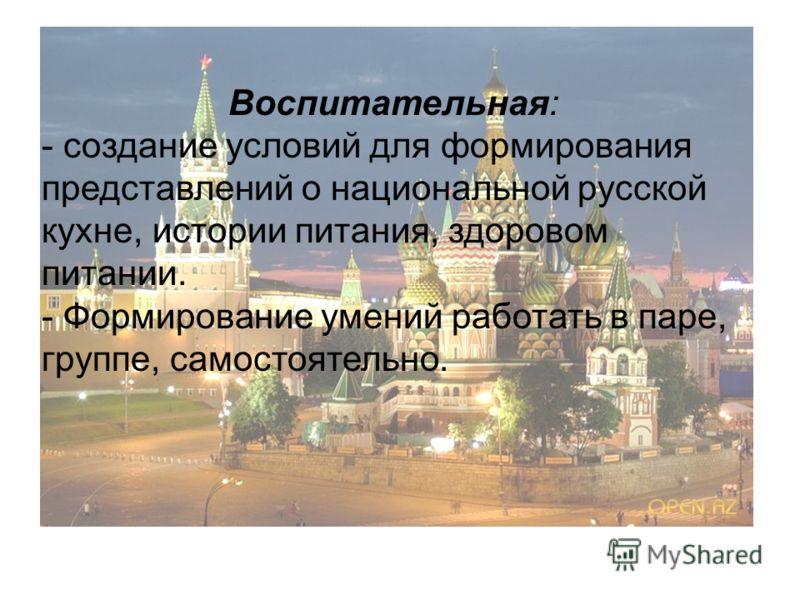 Воспитательная: - создание условий для формирования представлений о национальной русской кухне, истории питания, здоровом питании. - Формирование умений работать в паре, группе, самостоятельно.