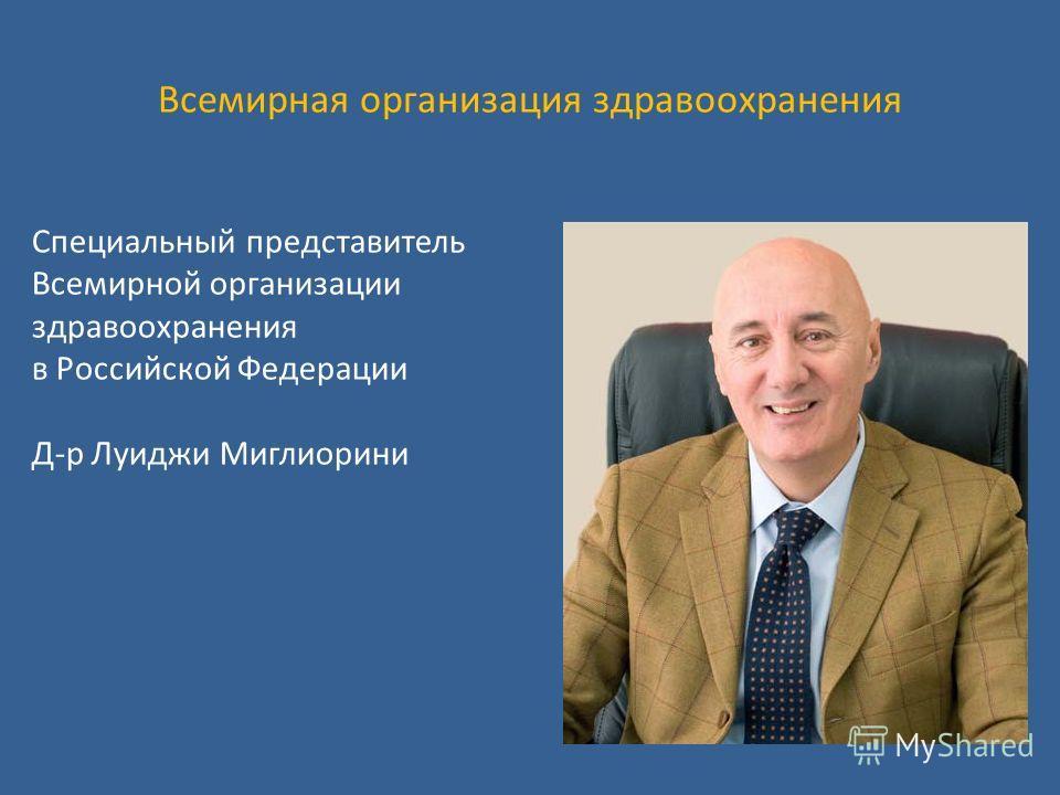 Всемирная организация здравоохранения Cпециальный представитель Всемирной организации здравоохранения в Российской Федерации Д-р Луиджи Миглиорини