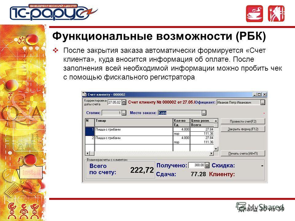 Слайд 30 из 39 Функциональные возможности (РБК) После закрытия заказа автоматически формируется «Счет клиента», куда вносится информация об оплате. После заполнения всей необходимой информации можно пробить чек с помощью фискального регистратора