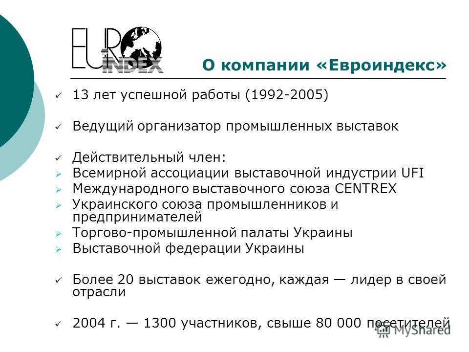 О компании «Евроиндекс» 13 лет успешной работы (1992-2005) Ведущий организатор промышленных выставок Действительный член: Всемирной ассоциации выставочной индустрии UFI Международного выставочного союза CENTREX Украинского союза промышленников и пред