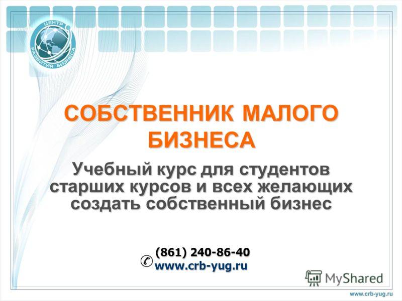 СОБСТВЕННИК МАЛОГО БИЗНЕСА Учебный курс для студентов старших курсов и всех желающих создать собственный бизнес (861) 240-86-40 (861) 240-86-40www.crb-yug.ru