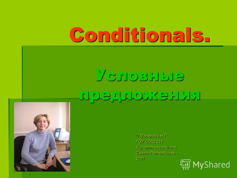 Conditionals. Условные предложения © Макарова Н Г ГОУ СОШ 324 Курортного района Санкт-Петербурга2007