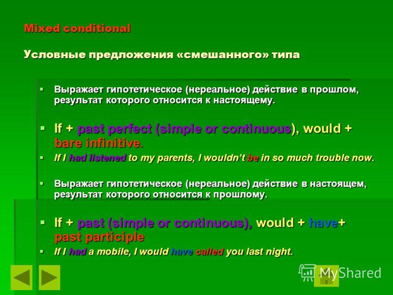 Mixed conditional Условные предложения «смешанного» типа Выражает гипотетическое (нереальное) действие в прошлом, результат которого относится к настоящему. Выражает гипотетическое (нереальное) действие в прошлом, результат которого относится к насто