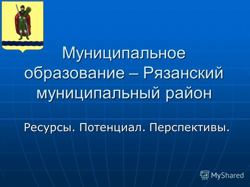 Муниципальное образование – Рязанский муниципальный район Ресурсы. Потенциал. Перспективы.