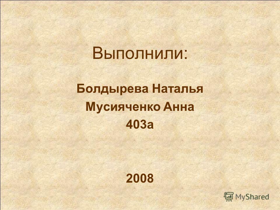 Выполнили: Болдырева Наталья Мусияченко Анна 403а 2008