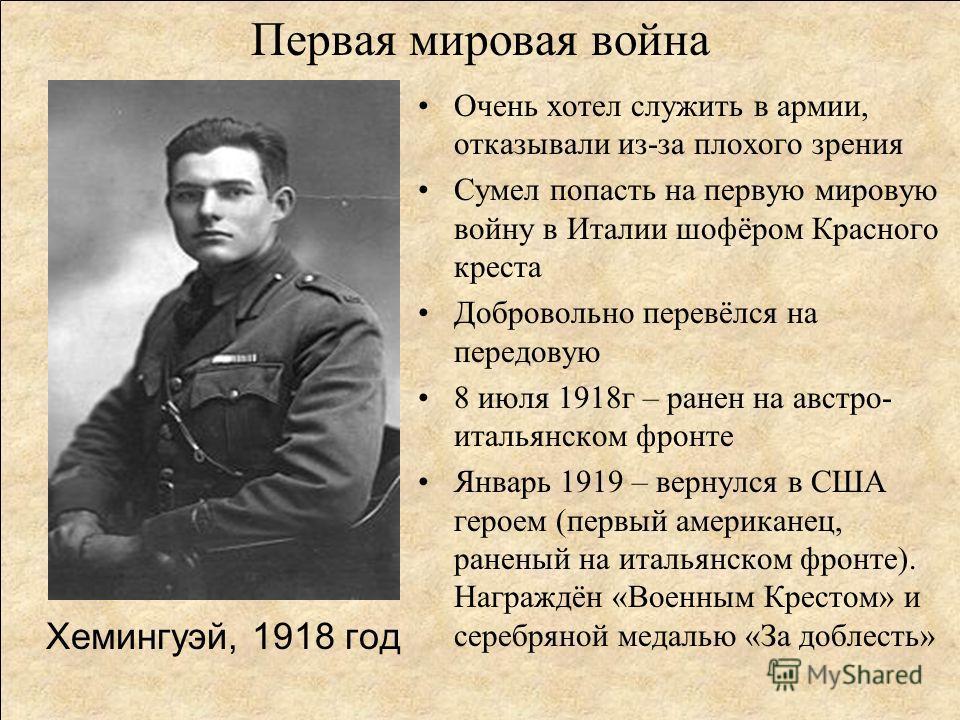 Первая мировая война Хемингуэй, 1918 год Очень хотел служить в армии, отказывали из-за плохого зрения Сумел попасть на первую мировую войну в Италии шофёром Красного креста Добровольно перевёлся на передовую 8 июля 1918г – ранен на австро- итальянско