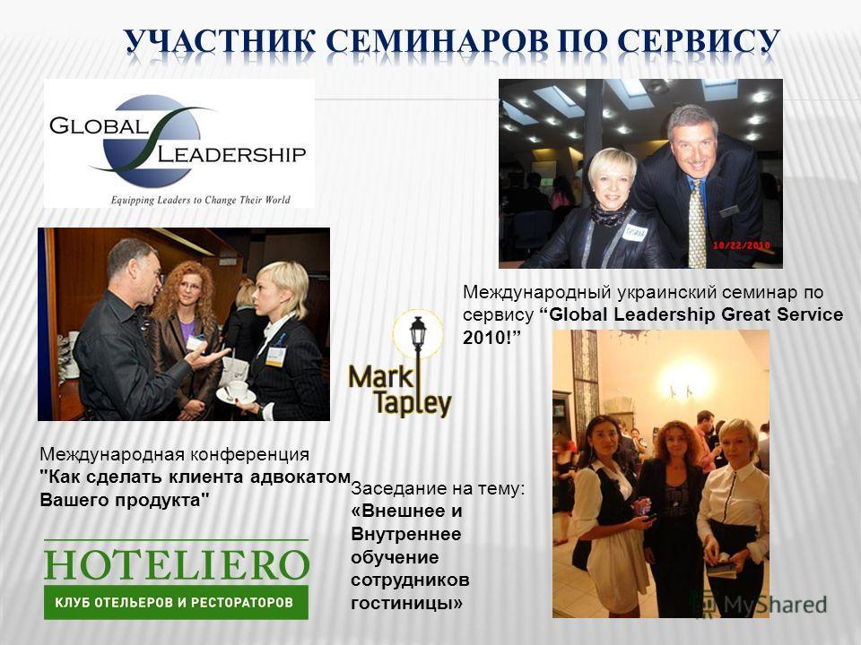 Международный украинский семинар по сервису Global Leadership Great Service 2010! Международная конференция Как сделать клиента адвокатом Вашего продукта Заседание на тему: «Внешнее и Внутреннее обучение сотрудников гостиницы»