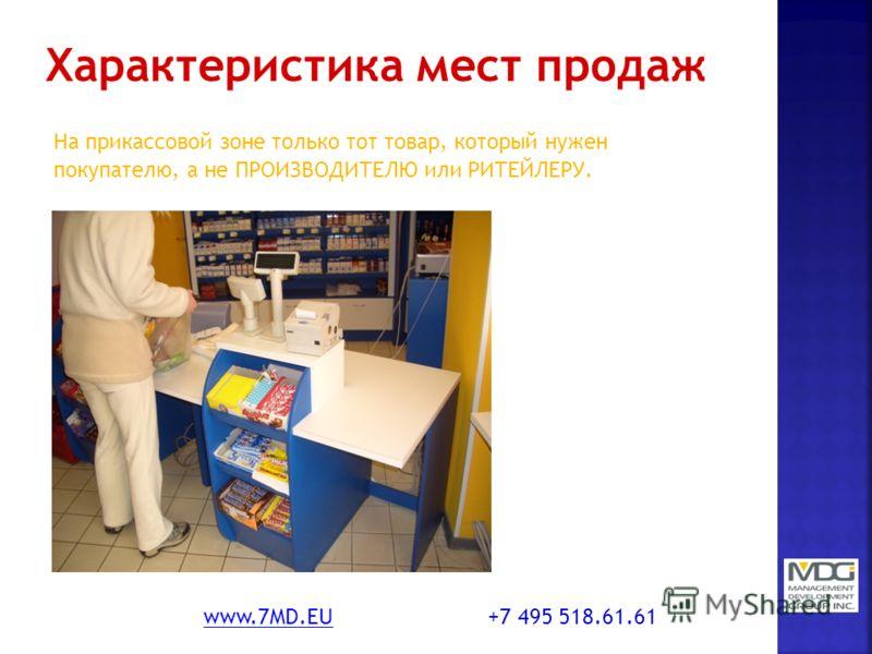 На прикассовой зоне только тот товар, который нужен покупателю, а не ПРОИЗВОДИТЕЛЮ или РИТЕЙЛЕРУ. www.7MD.EUwww.7MD.EU +7 495 518.61.61