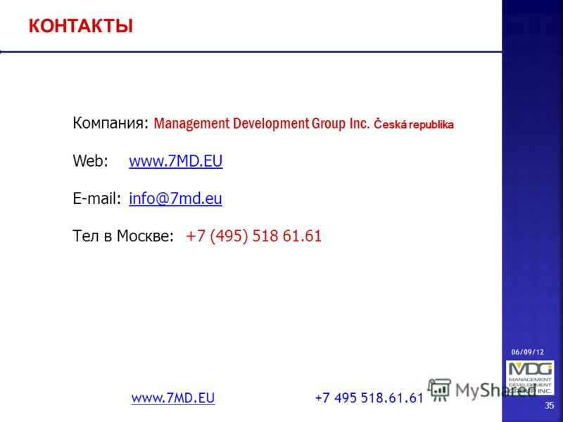 06/09/12 35 www.7MD.EUwww.7MD.EU +7 495 518.61.61 КОНТАКТЫ Компания: Management Development Group Inc. Česká republika Web:www.7MD.EUwww.7MD.EU E-mail:info@7md.euinfo@7md.eu Тел в Москве: +7 (495) 518 61.61