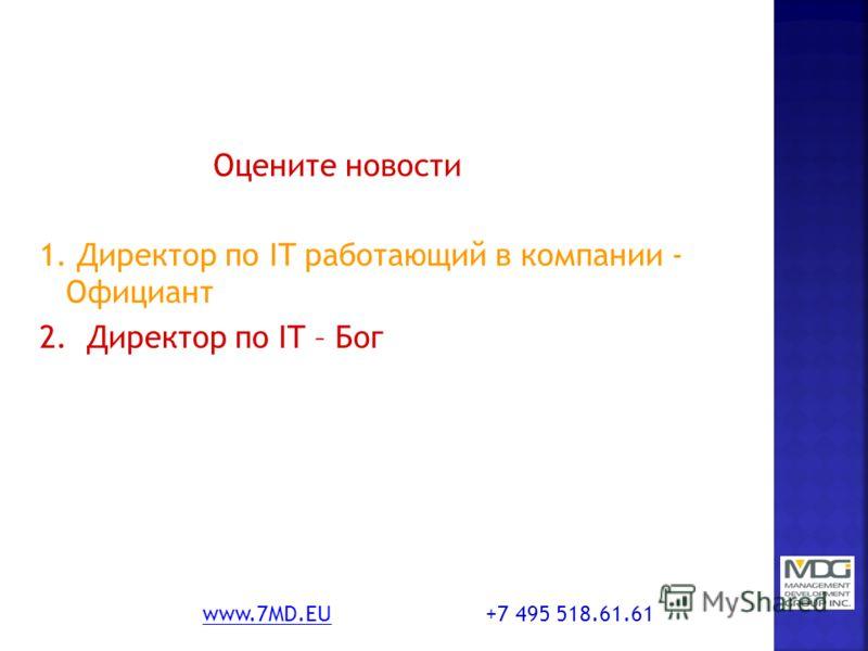 Оцените новости 1. Директор по IT работающий в компании - Официант 2. Директор по IT – Бог www.7MD.EUwww.7MD.EU +7 495 518.61.61