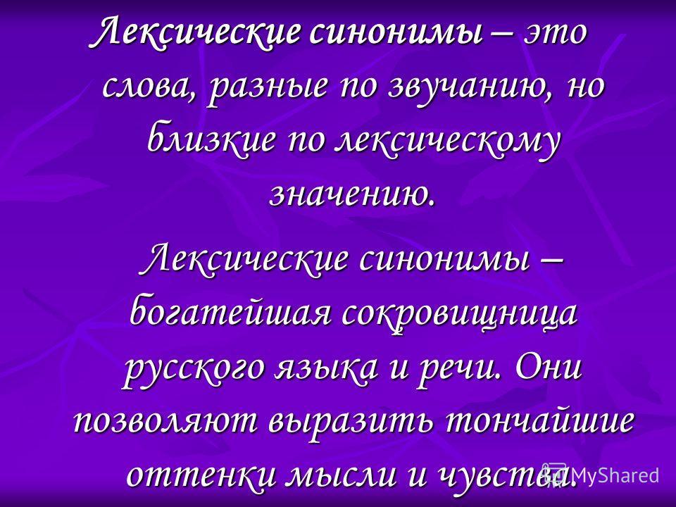 Лексические синонимы – это слова, разные по звучанию, но близкие по лексическому значению. Лексические синонимы – богатейшая сокровищница русского языка и речи. Они позволяют выразить тончайшие оттенки мысли и чувства.