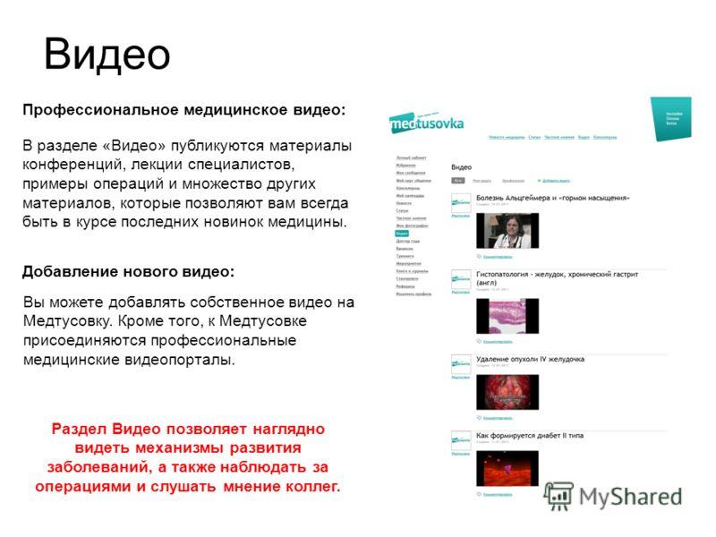 Видео В разделе «Видео» публикуются материалы конференций, лекции специалистов, примеры операций и множество других материалов, которые позволяют вам всегда быть в курсе последних новинок медицины. Вы можете добавлять собственное видео на Медтусовку.