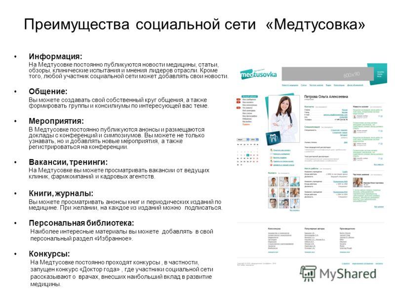 Преимущества социальной сети «Медтусовка» Информация: На Медтусовке постоянно публикуются новости медицины, статьи, обзоры, клинические испытания и мнения лидеров отрасли. Кроме того, любой участник социальной сети может добавлять свои новости. Общен
