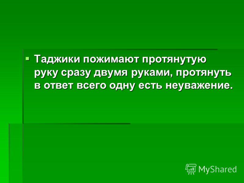 Таджики пожимают протянутую руку сразу двумя руками, протянуть в ответ всего одну есть неуважение. Таджики пожимают протянутую руку сразу двумя руками, протянуть в ответ всего одну есть неуважение.