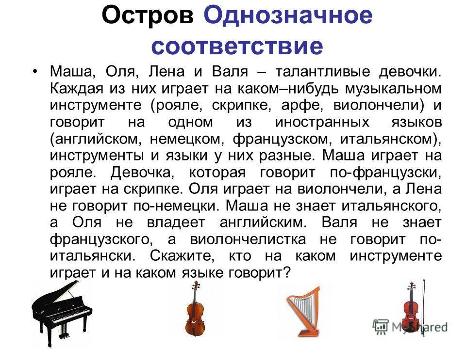 Остров Однозначное соответствие Маша, Оля, Лена и Валя – талантливые девочки. Каждая из них играет на каком–нибудь музыкальном инструменте (рояле, скрипке, арфе, виолончели) и говорит на одном из иностранных языков (английском, немецком, французском,