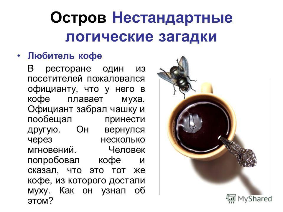 Остров Нестандартные логические загадки Любитель кофе В ресторане один из посетителей пожаловался официанту, что у него в кофе плавает муха. Официант забрал чашку и пообещал принести другую. Он вернулся через несколько мгновений. Человек попробовал к