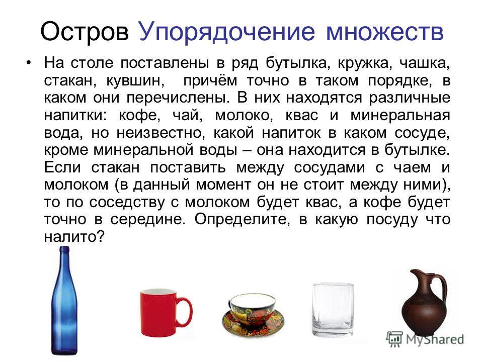 Остров Упорядочение множеств На столе поставлены в ряд бутылка, кружка, чашка, стакан, кувшин, причём точно в таком порядке, в каком они перечислены. В них находятся различные напитки: кофе, чай, молоко, квас и минеральная вода, но неизвестно, какой