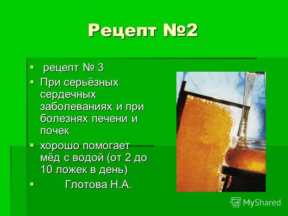 Рецепт 2 Рецепт 2 рецепт 3 рецепт 3 При серьёзных сердечных заболеваниях и при болезнях печени и почек При серьёзных сердечных заболеваниях и при болезнях печени и почек хорошо помогает мёд с водой (от 2 до 10 ложек в день) хорошо помогает мёд с водо