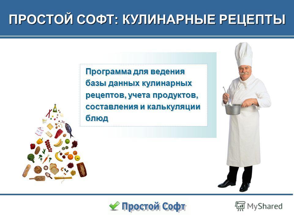 1 ПРОСТОЙ СОФТ: КУЛИНАРНЫЕ РЕЦЕПТЫ Программа для ведения базы данных кулинарных рецептов, учета продуктов, составления и калькуляции блюд