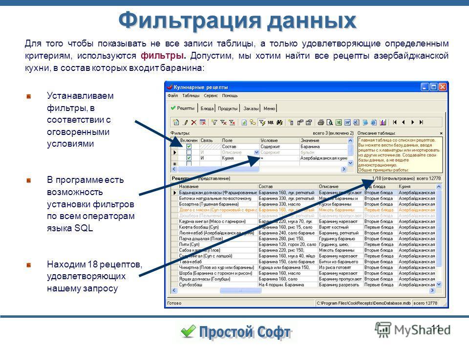 11 Устанавливаем фильтры, в соответствии с оговоренными условиями В программе есть возможность установки фильтров по всем операторам языка SQL Находим 18 рецептов, удовлетворяющих нашему запросу Фильтрация данных Для того чтобы показывать не все запи