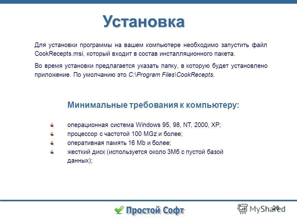 26 Установка Для установки программы на вашем компьютере необходимо запустить файл CookRecepts.msi, который входит в состав инсталляционного пакета. Во время установки предлагается указать папку, в которую будет установлено приложение. По умолчанию э
