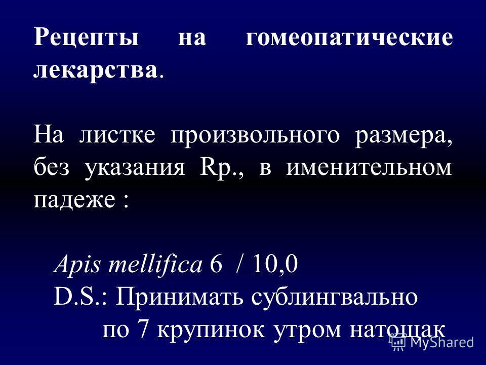 Рецепты на гомеопатические лекарства. На листке произвольного размера, без указания Rp., в именительном падеже : Арis mellifica 6 / 10,0 D.S.: Принимать сублингвально по 7 крупинок утром натощак