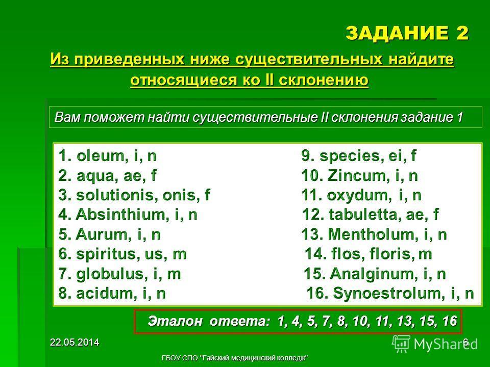 ЗАДАНИЕ 2 Вам поможет найти существительные II склонения задание 1 Эталон ответа: 1, 4, 5, 7, 8, 10, 11, 13, 15, 16 22.05.20146 ГБОУ СПО