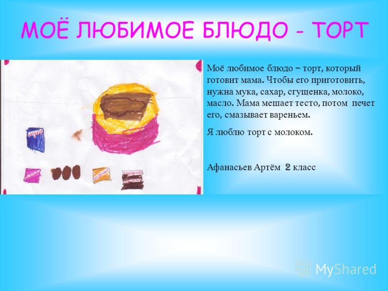 МОЁ ЛЮБИМОЕ БЛЮДО - ТОРТ Моё любимое блюдо – торт, который готовит мама. Чтобы его приготовить, нужна мука, сахар, сгущенка, молоко, масло. Мама мешает тесто, потом печет его, смазывает вареньем. Я люблю торт с молоком. Афанасьев Артём 2 класс