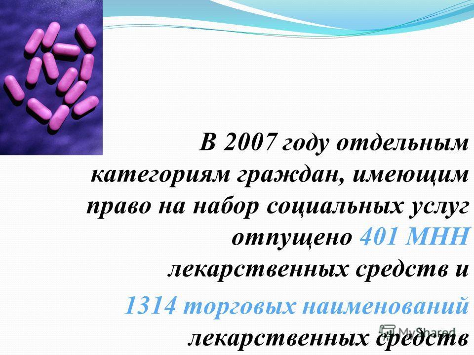 В 2007 году отдельным категориям граждан, имеющим право на набор социальных услуг отпущено 401 МНН лекарственных средств и 1314 торговых наименований лекарственных средств