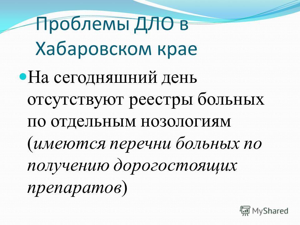 Проблемы ДЛО в Хабаровском крае На сегодняшний день отсутствуют реестры больных по отдельным нозологиям (имеются перечни больных по получению дорогостоящих препаратов)