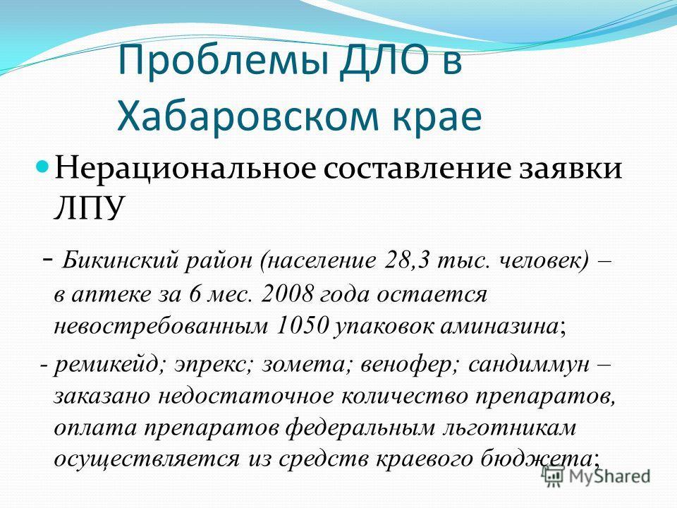 Проблемы ДЛО в Хабаровском крае Нерациональное составление заявки ЛПУ - Бикинский район (население 28,3 тыс. человек) – в аптеке за 6 мес. 2008 года остается невостребованным 1050 упаковок аминазина; - ремикейд; эпрекс; зомета; венофер; сандиммун – з