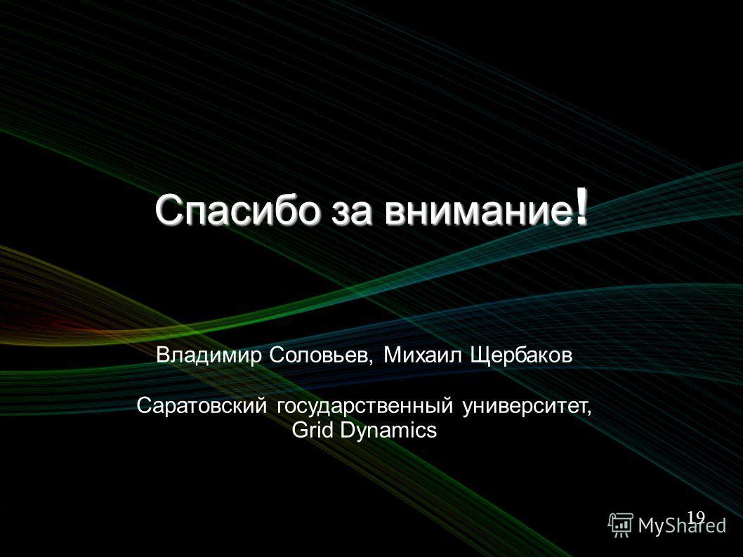 19 Спасибо за внимание ! Владимир Соловьев, Михаил Щербаков Саратовский государственный университет, Grid Dynamics