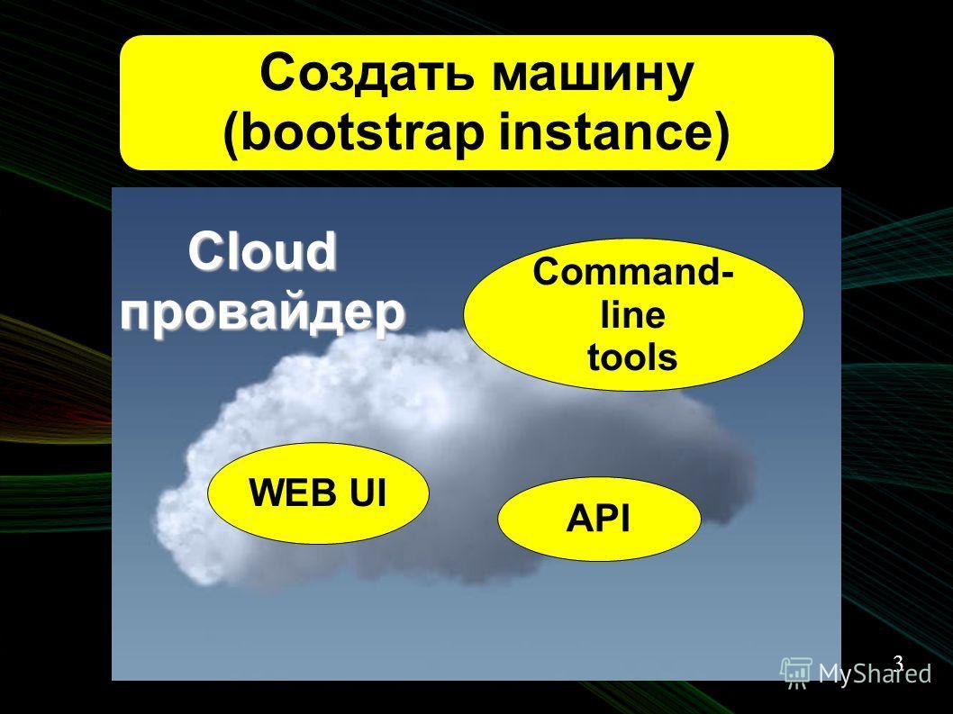 3 Создать машину (bootstrap instance) API WEB UI Command- line tools Cloud провайдер