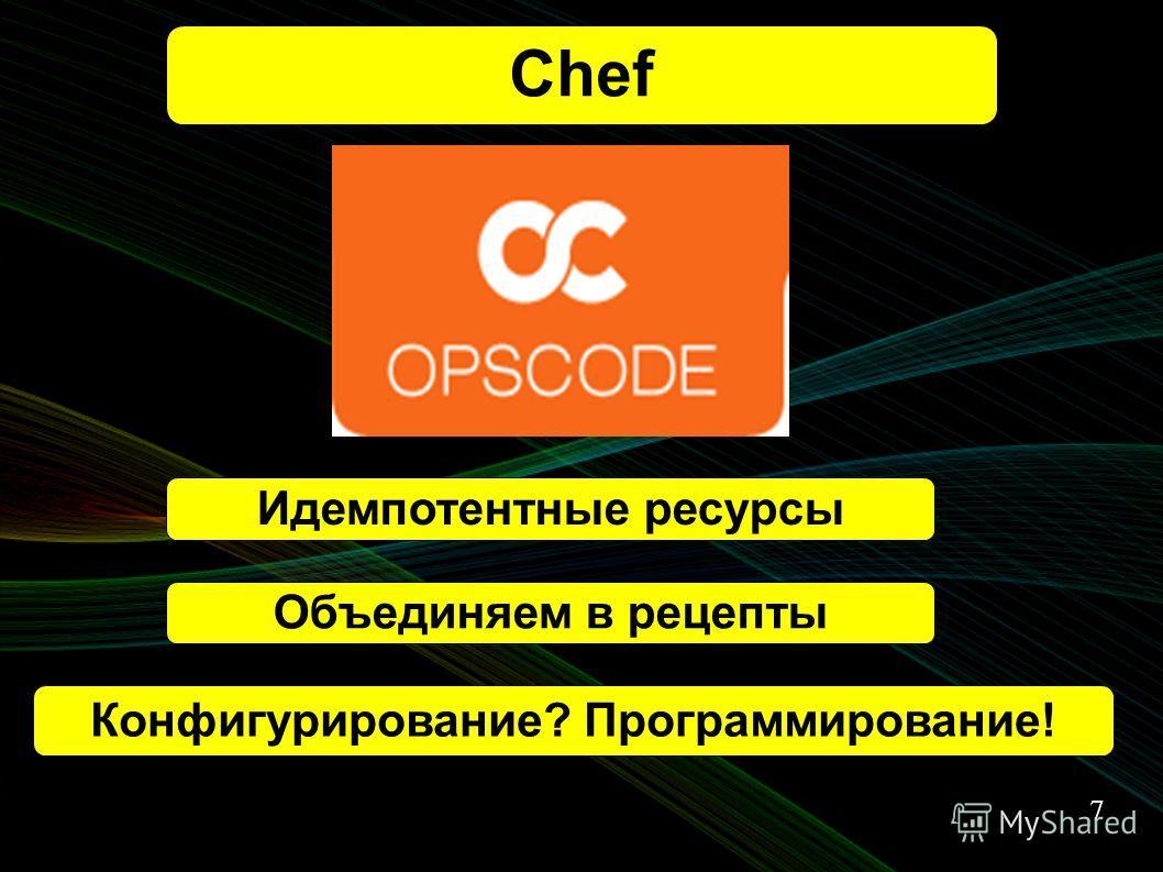 7 Chef Конфигурирование? Программирование! Идемпотентные ресурсы Объединяем в рецепты