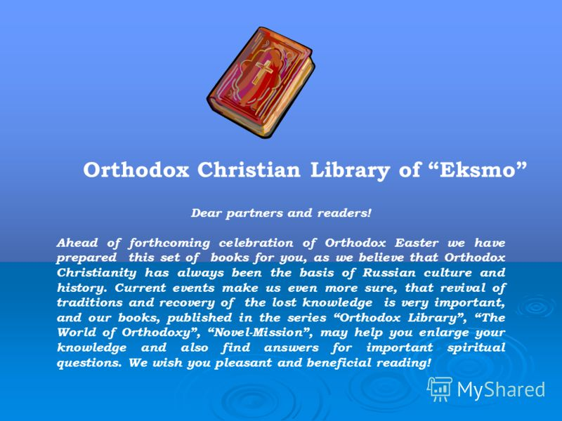 Orthodox Christian Library of Eksmo Dear partners and readers! Ahead of forthcoming celebration of Orthodox Easter we have prepared this set of books for you, as we believe that Orthodox Christianity has always been the basis of Russian culture and h