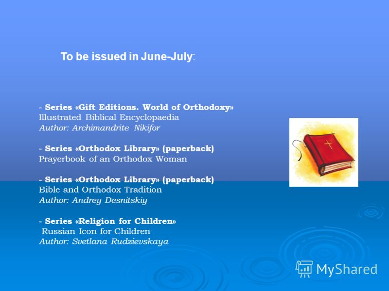To be issued in June-July: - Series «Gift Editions. World of Orthodoxy» Illustrated Biblical Encyclopaedia Author: Archimandrite Nikifor - Series «Orthodox Library» (paperback) Prayerbook of an Orthodox Woman - Series «Orthodox Library» (paperback) B