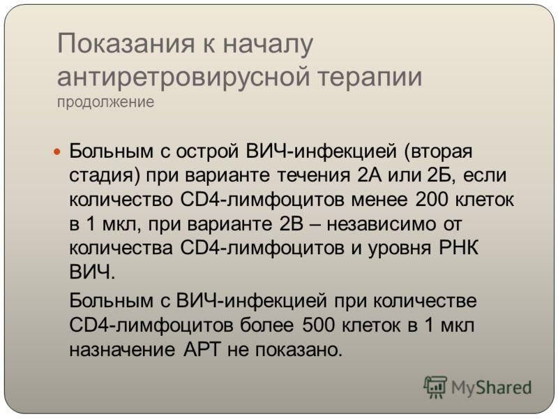 Показания к началу антиретровирусной терапии продолжение Больным с острой ВИЧ-инфекцией (вторая стадия) при варианте течения 2А или 2Б, если количество СD4-лимфоцитов менее 200 клеток в 1 мкл, при варианте 2В – независимо от количества СD4-лимфоцитов