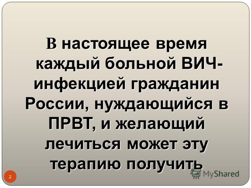 В настоящее время каждый больной ВИЧ- инфекцией гражданин России, нуждающийся в ПРВТ, и желающий лечиться может эту терапию получить 2
